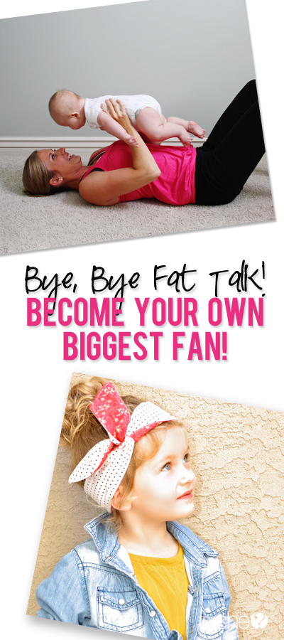Bye, bye Fat Talk!  Become your biggest fan