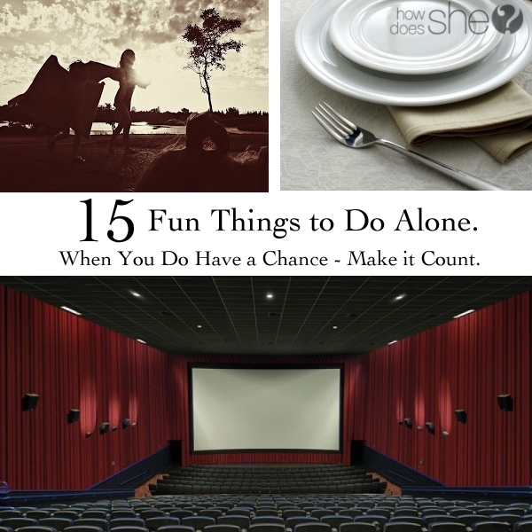15 Fun Things to Do Alone. When You Do Have a Chance - Make it Count