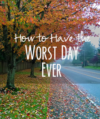 How to Have the Worst Day Ever – 14 Inspirational Tips