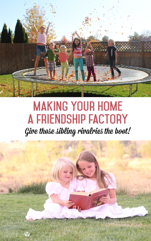 How to make your home a friendship factory, give those sibling rivalries the boot!