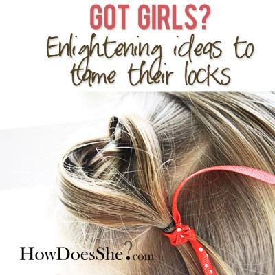 Got Girls? Enlightening ideas to tame their locks!!!