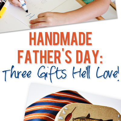 Handmade Father's Day: Three Gifts He'll Love!