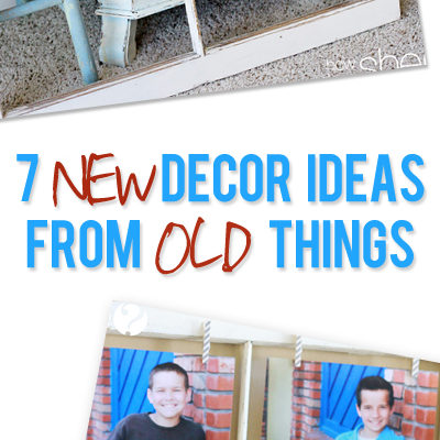 7 New Decor Ideas from Old Things!