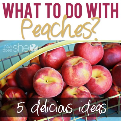 What to do with PEACHES…5 delicious ideas!