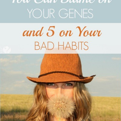 6 Surprising Things You Can Blame On Your Genes and 5 On Your Bad Habits