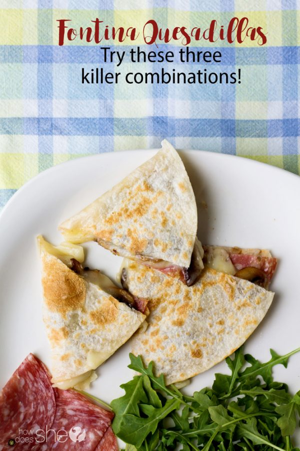 Fontina Quesadillas Try these three killer combinations