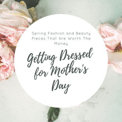 Getting Dressed for Mother's Day : Spring Fashion and Beauty Pieces That Are Worth The Money