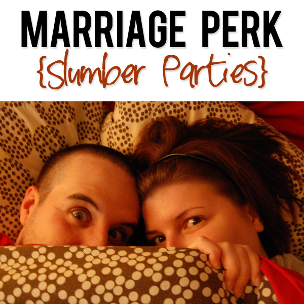 Marriage Perk {Slumber Parties}