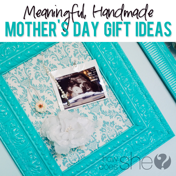 Beautiful, Meaningful, Handmade Mother's Day Gift Ideas